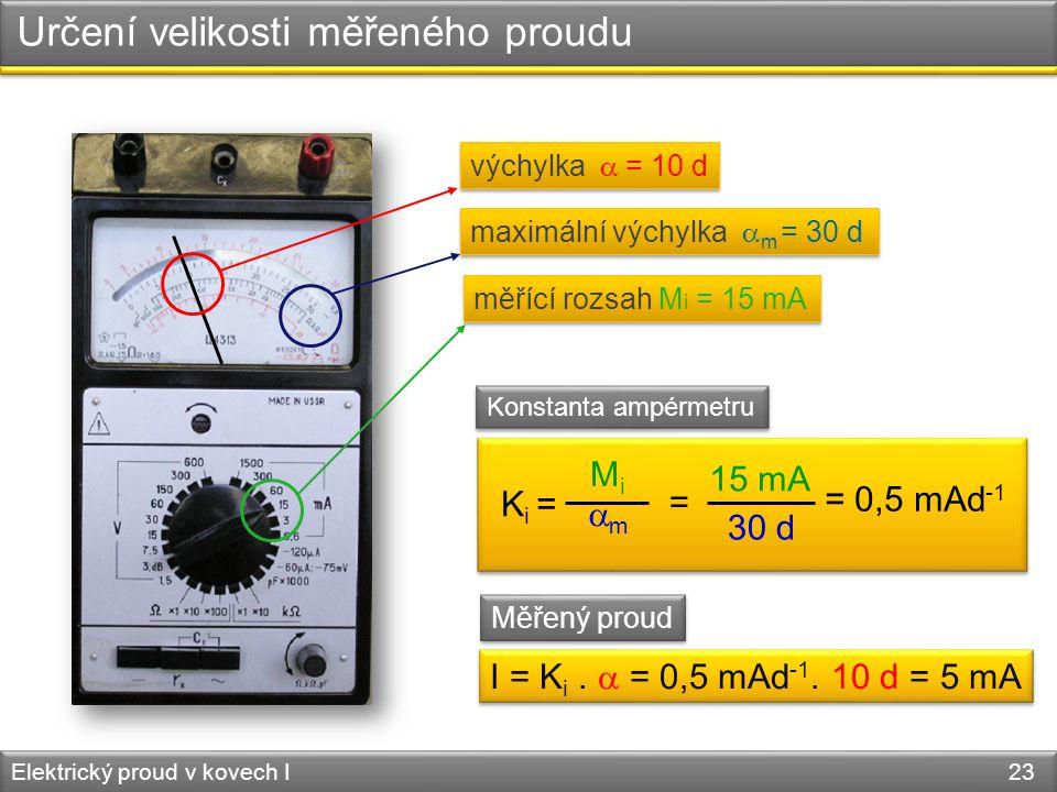 Určení velikosti měřeného proudu Elektrický proud v kovech I 23 výchylka  = 10 d K i = MiMi mm = 15 mA 30 d = 0,5 mAd -1 I = K i.