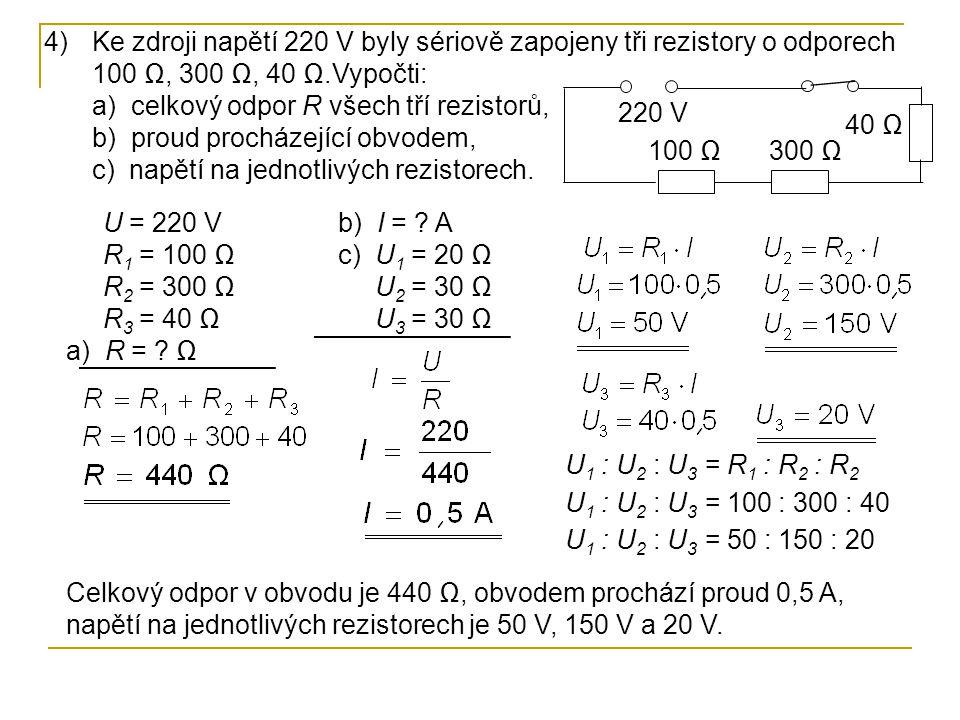 4)Ke zdroji napětí 220 V byly sériově zapojeny tři rezistory o odporech 100 Ω, 300 Ω, 40 Ω.Vypočti: a) celkový odpor R všech tří rezistorů, b) proud procházející obvodem, c) napětí na jednotlivých rezistorech.