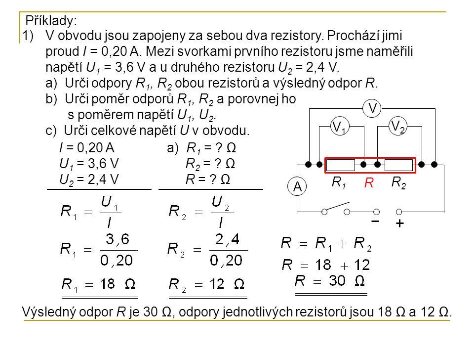 b) U 1 = 3,6 V U 2 = 2,4 V R 1 = 18 Ω R 2 = 12 Ω Poměr napětí mezi svorkami obou rezistorů spojených za sebou se rovná poměru jejich odporů.