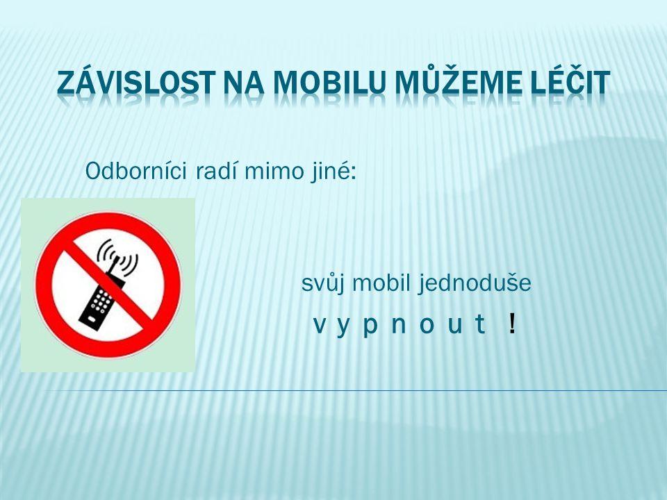 Odborníci radí mimo jiné: svůj mobil jednoduše v y p n o u t !