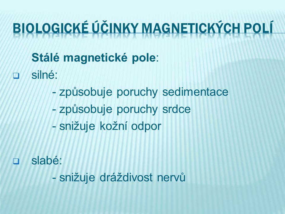 Stálé magnetické pole:  silné: - způsobuje poruchy sedimentace - způsobuje poruchy srdce - snižuje kožní odpor  slabé: - snižuje dráždivost nervů