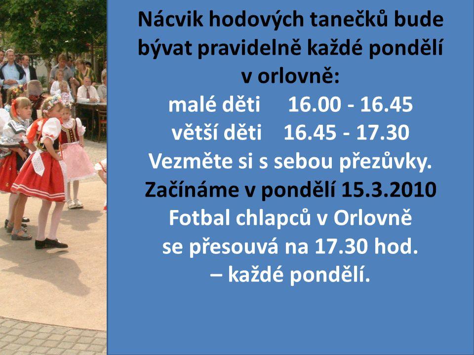 Nácvik hodových tanečků bude bývat pravidelně každé pondělí v orlovně: malé děti 16.00 - 16.45 větší děti 16.45 - 17.30 Vezměte si s sebou přezůvky. Z