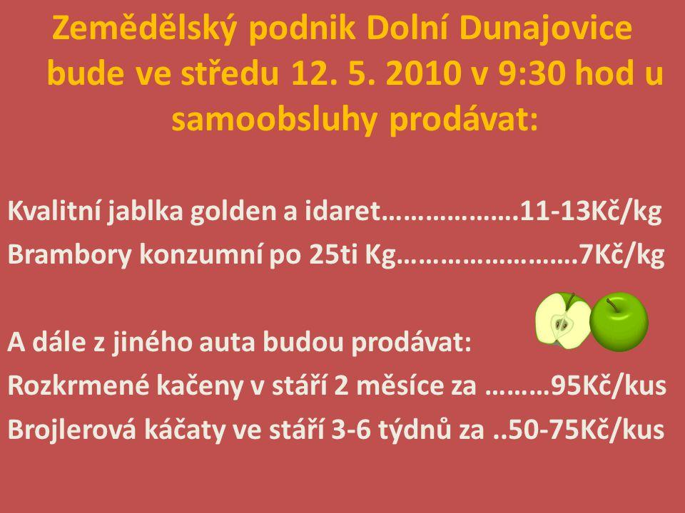 Zemědělský podnik Dolní Dunajovice bude ve středu 12. 5. 2010 v 9:30 hod u samoobsluhy prodávat: Kvalitní jablka golden a idaret……………….11-13Kč/kg Bram