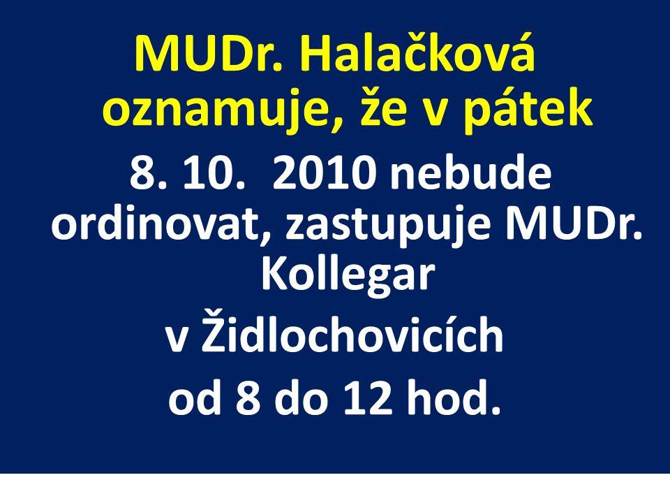 MUDr. Halačková oznamuje, že v pátek 8. 10. 2010 nebude ordinovat, zastupuje MUDr. Kollegar v Židlochovicích od 8 do 12 hod.