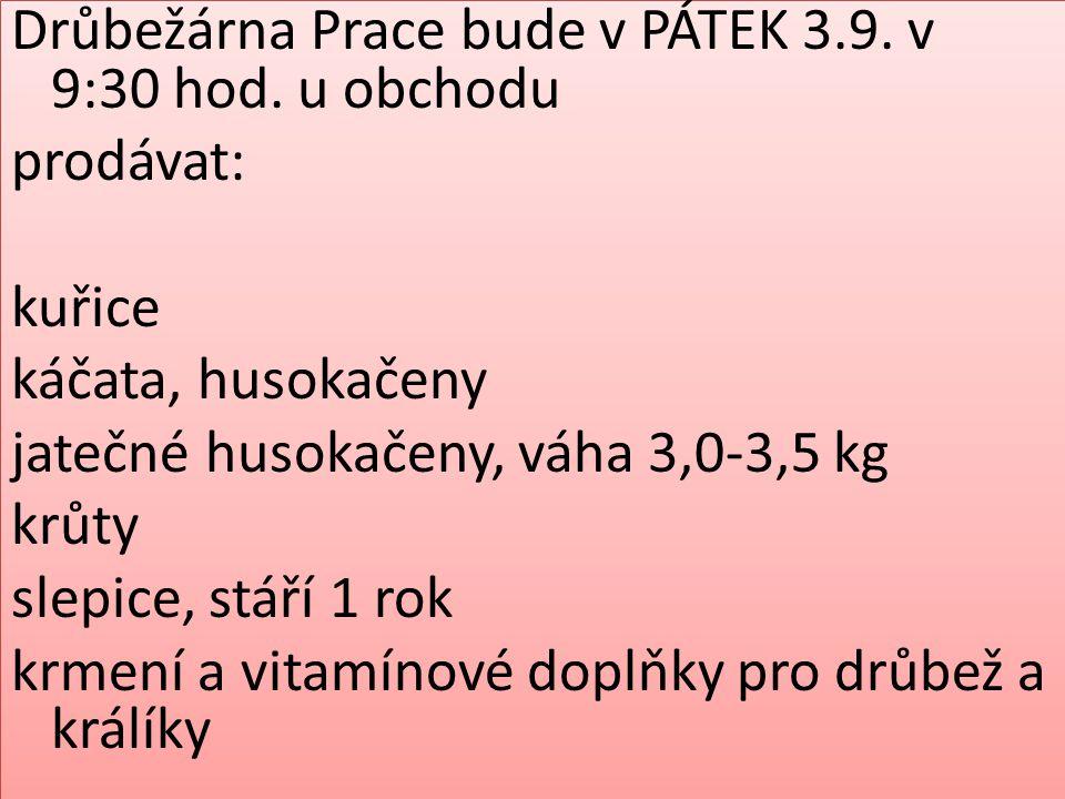 Drůbežárna Prace bude v PÁTEK 3.9. v 9:30 hod. u obchodu prodávat: kuřice káčata, husokačeny jatečné husokačeny, váha 3,0-3,5 kg krůty slepice, stáří