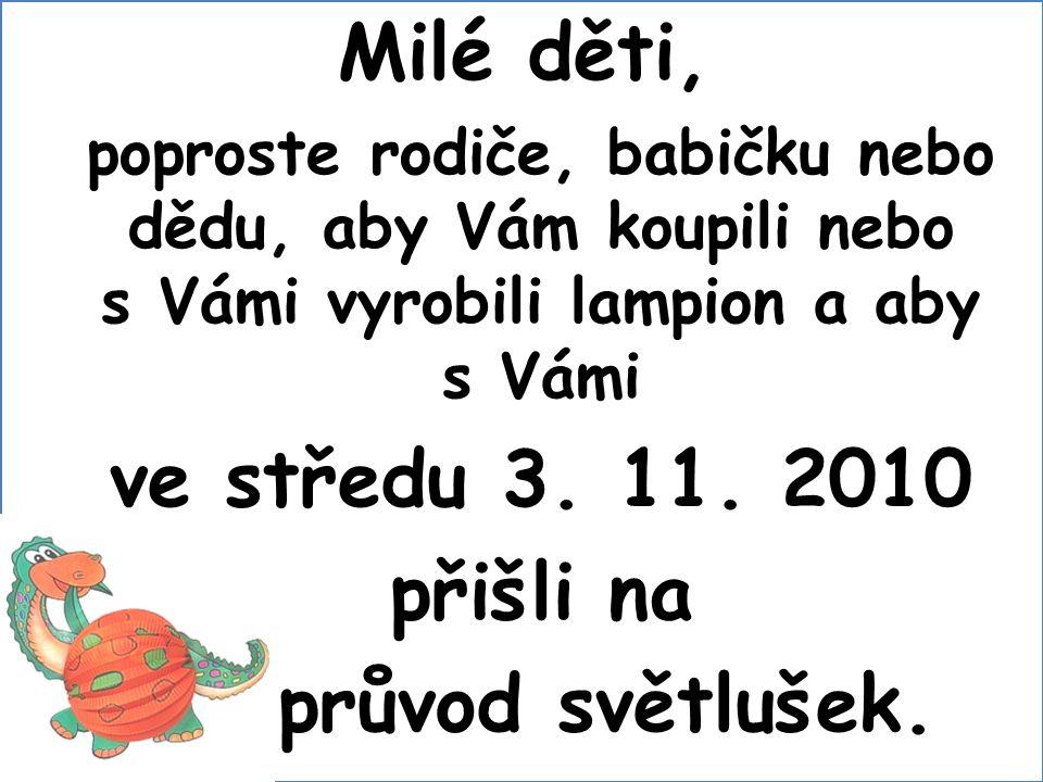 Milé děti, poproste rodiče, babičku nebo dědu, aby Vám koupili nebo s Vámi vyrobili lampion a aby s Vámi ve středu 3. 11. 2010 přišli na průvod světlu