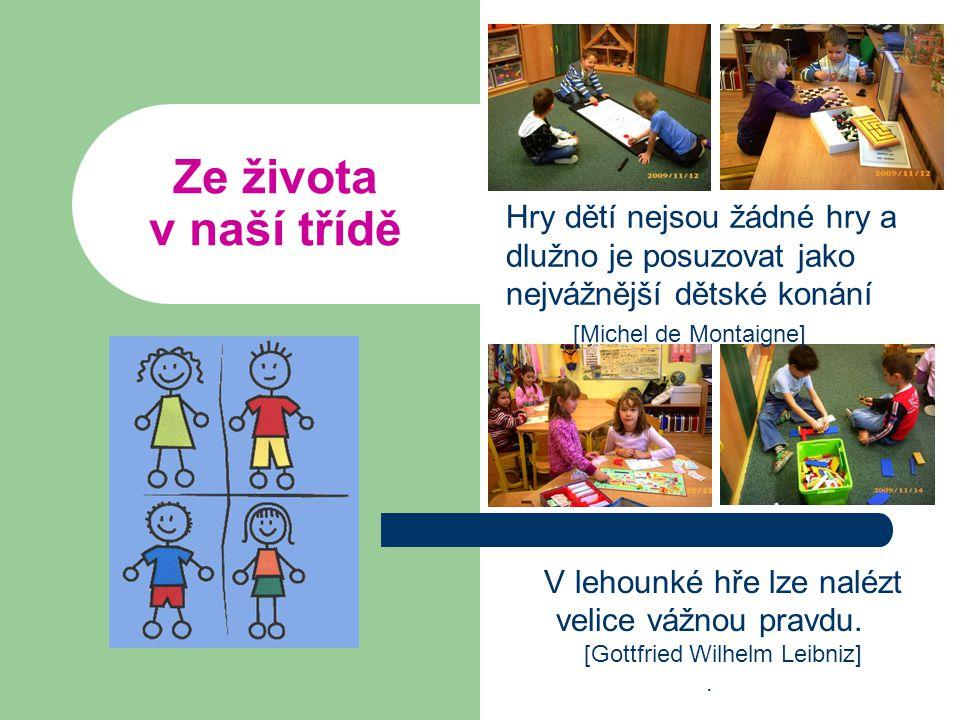 Ze života v naší třídě Hry dětí nejsou žádné hry a dlužno je posuzovat jako nejvážnější dětské konání [Michel de Montaigne] V lehounké hře lze nalézt