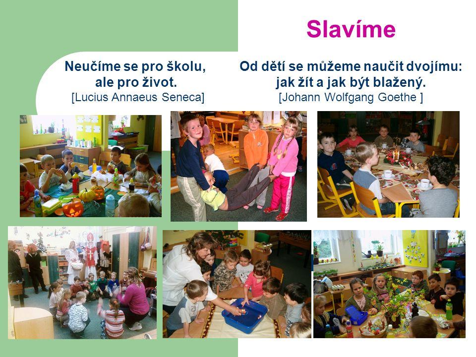 Slavíme Od dětí se můžeme naučit dvojímu: jak žít a jak být blažený. [Johann Wolfgang Goethe ] Neučíme se pro školu, ale pro život. [Lucius Annaeus Se