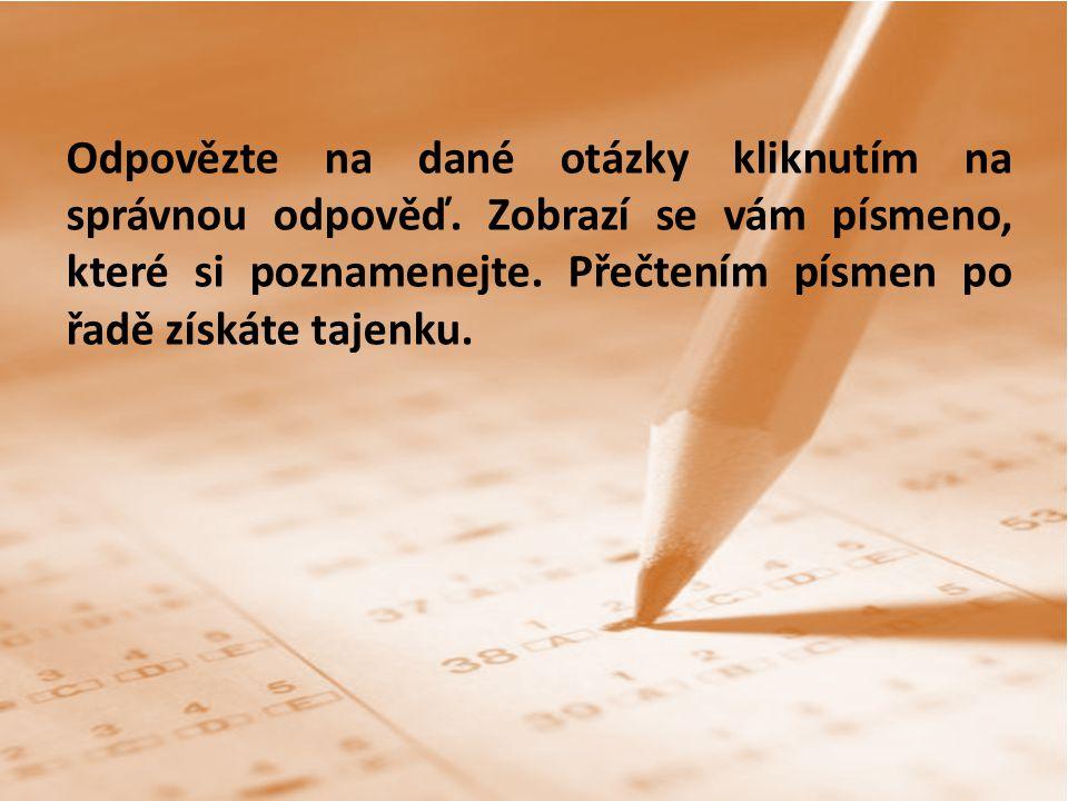 Odpovězte na dané otázky kliknutím na správnou odpověď. Zobrazí se vám písmeno, které si poznamenejte. Přečtením písmen po řadě získáte tajenku.