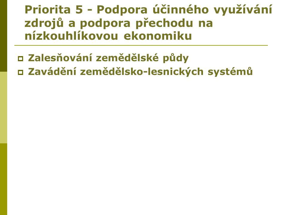 Priorita 5 - Podpora účinného využívání zdrojů a podpora přechodu na nízkouhlíkovou ekonomiku  Zalesňování zemědělské půdy  Zavádění zemědělsko-lesn