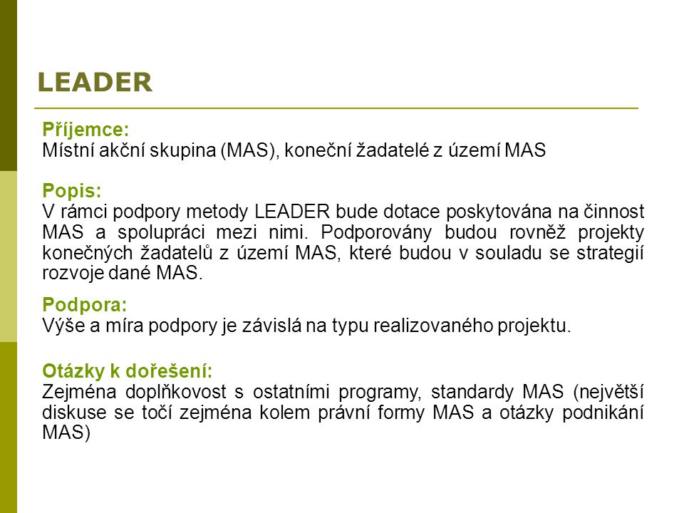 LEADER Příjemce: Místní akční skupina (MAS), koneční žadatelé z území MAS Popis: V rámci podpory metody LEADER bude dotace poskytována na činnost MAS
