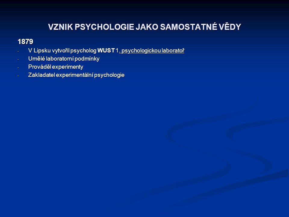 VZNIK PSYCHOLOGIE JAKO SAMOSTATNÉ VĚDY 1879 - V Lipsku vytvořil psycholog WUST 1. psychologickou laboratoř - Umělé laboratorní podmínky - Prováděl exp