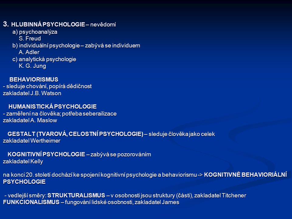 3. HLUBINNÁ PSYCHOLOGIE – nevědomí a) psychoanalýza S. Freud b) individuální psychologie – zabývá se individuem A. Adler c) analytická psychologie K.