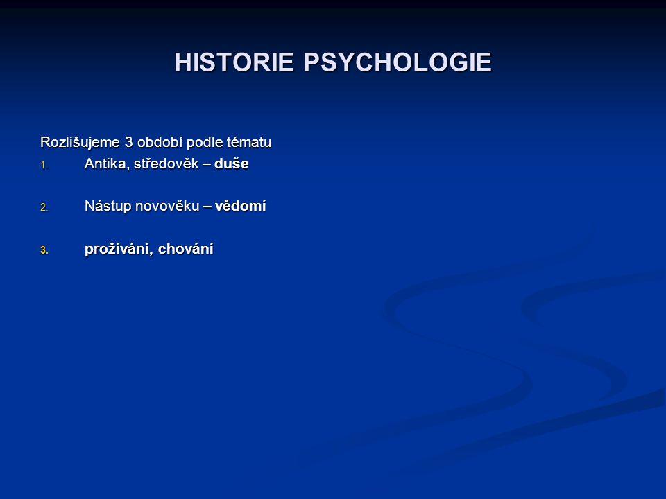 HISTORIE PSYCHOLOGIE Rozlišujeme 3 období podle tématu 1. Antika, středověk – duše 2. Nástup novověku – vědomí 3. prožívání, chování