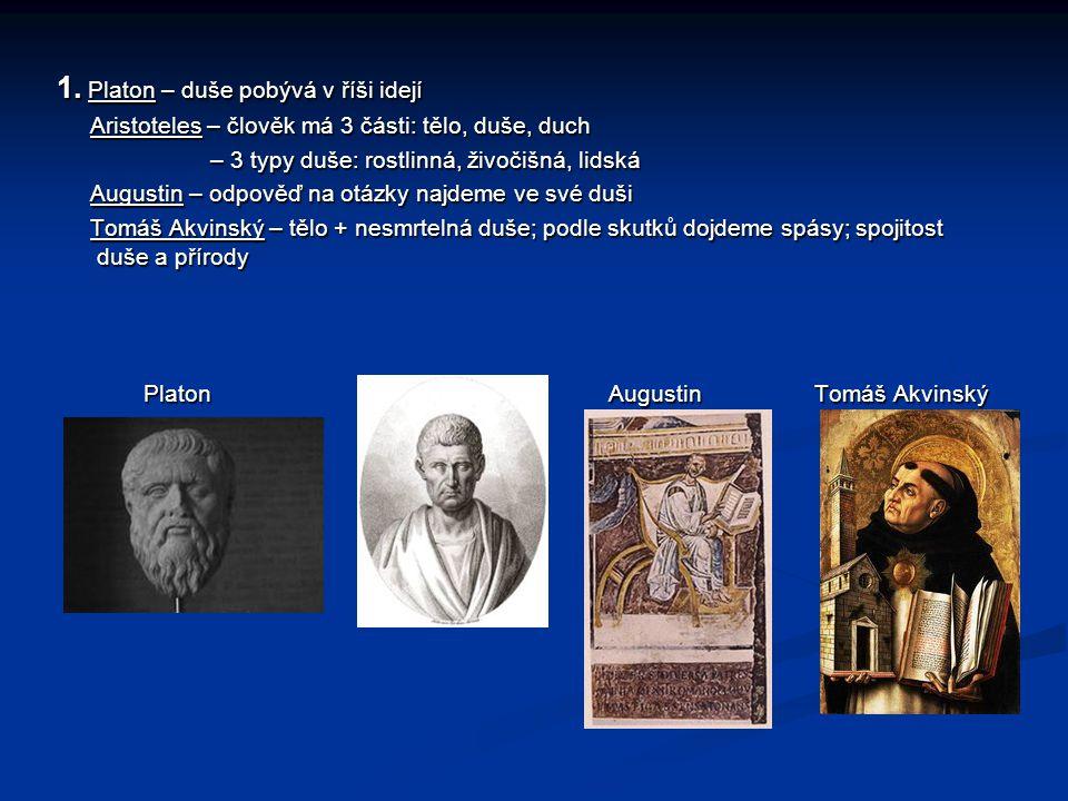 1. Platon – duše pobývá v říši idejí Aristoteles – člověk má 3 části: tělo, duše, duch Aristoteles – člověk má 3 části: tělo, duše, duch – 3 typy duše