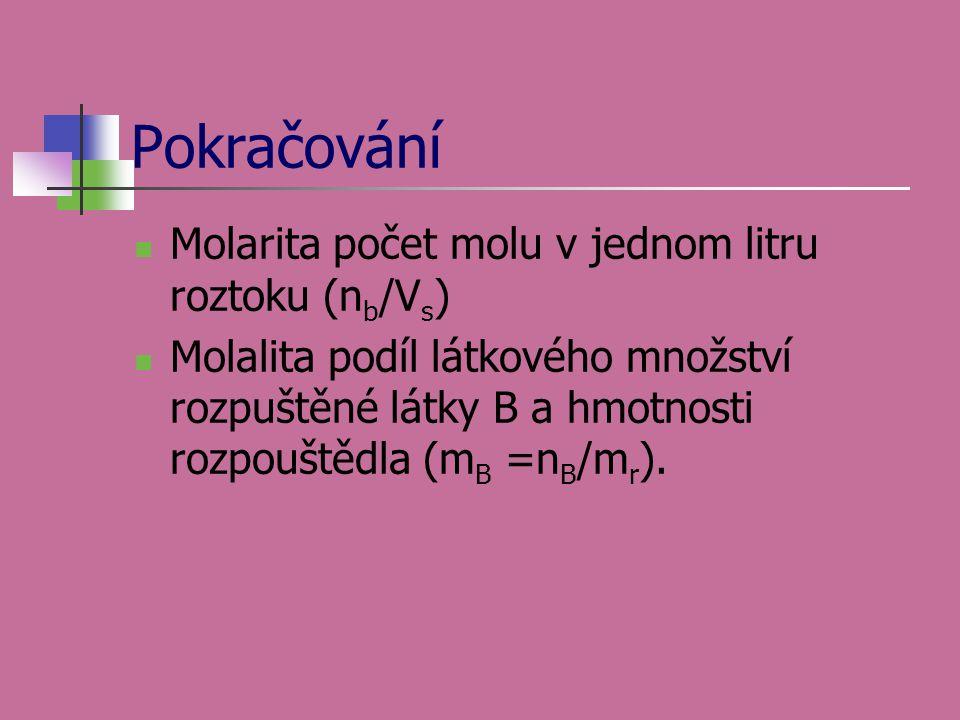 Pokračování  Molarita počet molu v jednom litru roztoku (n b /V s )  Molalita podíl látkového množství rozpuštěné látky B a hmotnosti rozpouštědla (