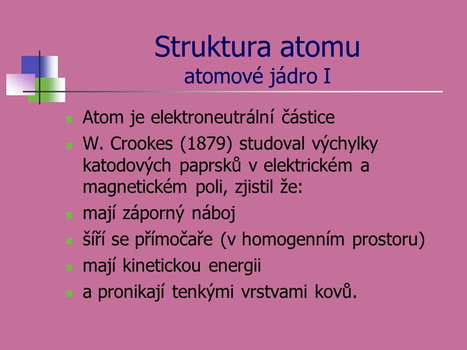 Struktura atomu atomové jádro I  Atom je elektroneutrální částice  W. Crookes (1879) studoval výchylky katodových paprsků v elektrickém a magnetické