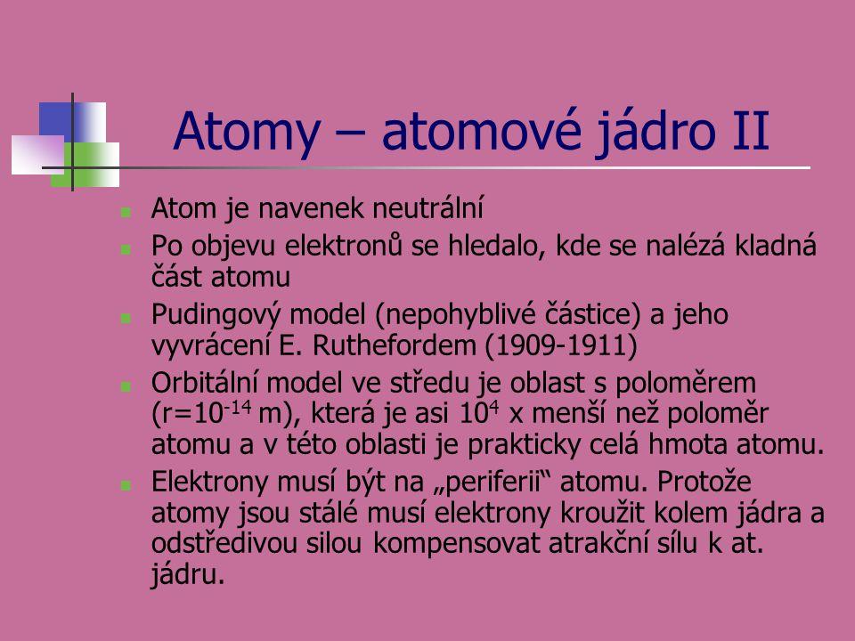 Atomy – atomové jádro II  Atom je navenek neutrální  Po objevu elektronů se hledalo, kde se nalézá kladná část atomu  Pudingový model (nepohyblivé