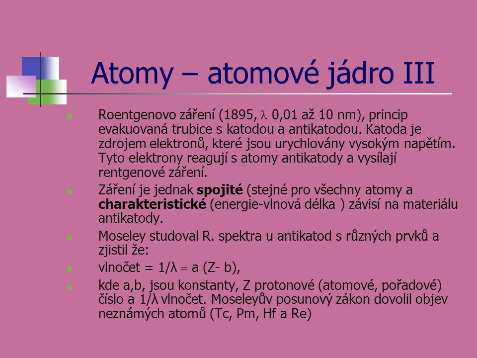 Atomy – atomové jádro III  Roentgenovo záření (1895,  0,01 až 10 nm), princip evakuovaná trubice s katodou a antikatodou. Katoda je zdrojem elektron