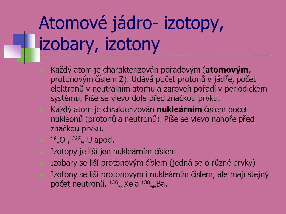 Atomové jádro- izotopy, izobary, izotony  Každý atom je charakterizován pořadovým (atomovým, protonovým číslem Z). Udává počet protonů v jádře, počet