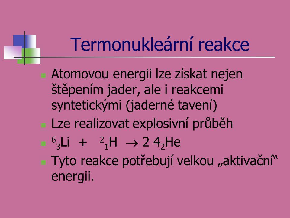 Termonukleární reakce  Atomovou energii lze získat nejen štěpením jader, ale i reakcemi syntetickými (jaderné tavení)  Lze realizovat explosivní prů