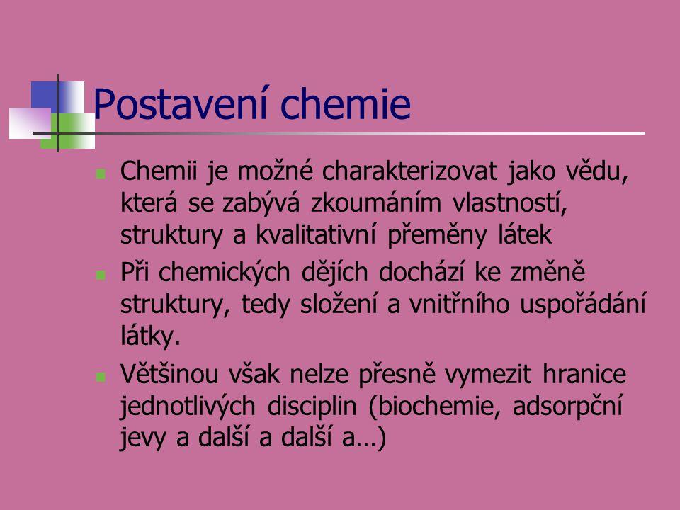 Postavení chemie  Chemii je možné charakterizovat jako vědu, která se zabývá zkoumáním vlastností, struktury a kvalitativní přeměny látek  Při chemi