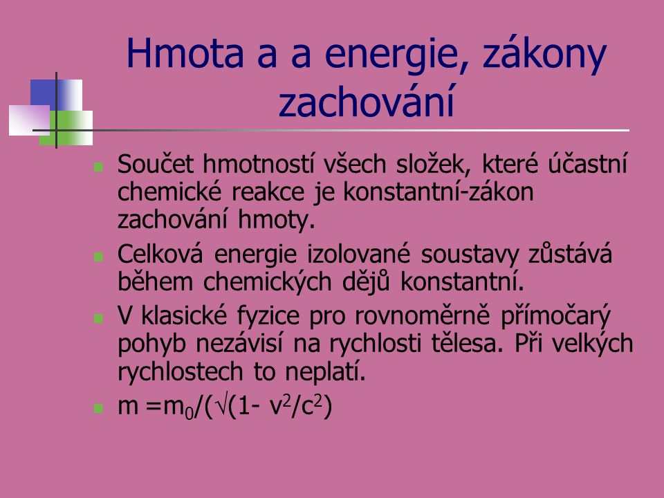 Hmota a a energie, zákony zachování  Součet hmotností všech složek, které účastní chemické reakce je konstantní-zákon zachování hmoty.  Celková ener