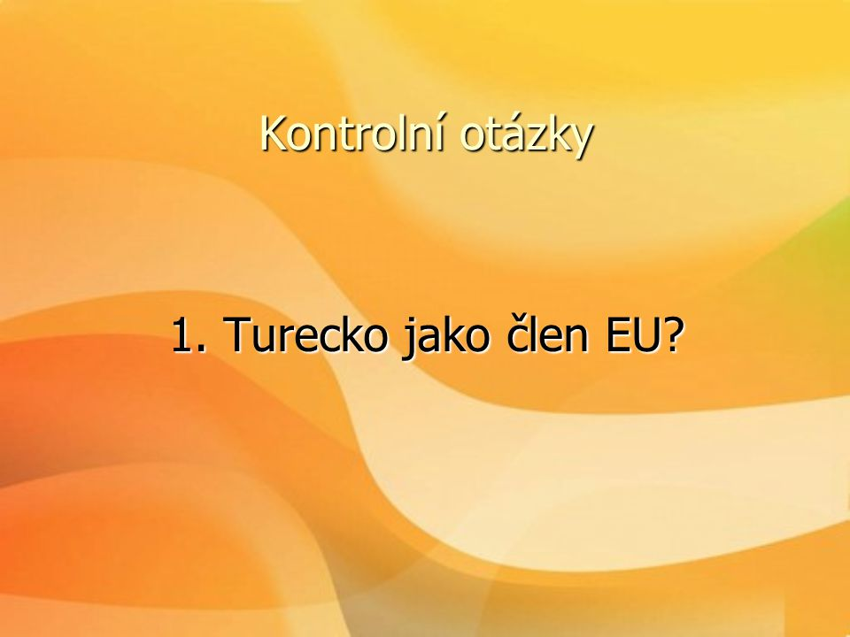 Kontrolní otázky 1. Turecko jako člen EU? 1. Turecko jako člen EU?
