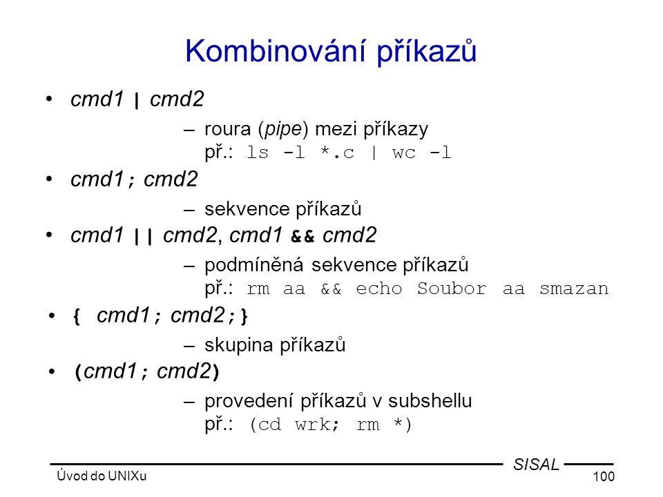 Úvod do UNIXu 100 SISAL Kombinování příkazů •cmd1 | cmd2 –roura (pipe) mezi příkazy př.: ls -l *.c | wc -l •cmd1 ; cmd2 –sekvence příkazů •cmd1 || cmd2, cmd1 && cmd2 –podmíněná sekvence příkazů př.: rm aa && echo Soubor aa smazan •{ cmd1 ; cmd2 ;} –skupina příkazů •( cmd1 ; cmd2 ) –provedení příkazů v subshellu př.: (cd wrk; rm *)