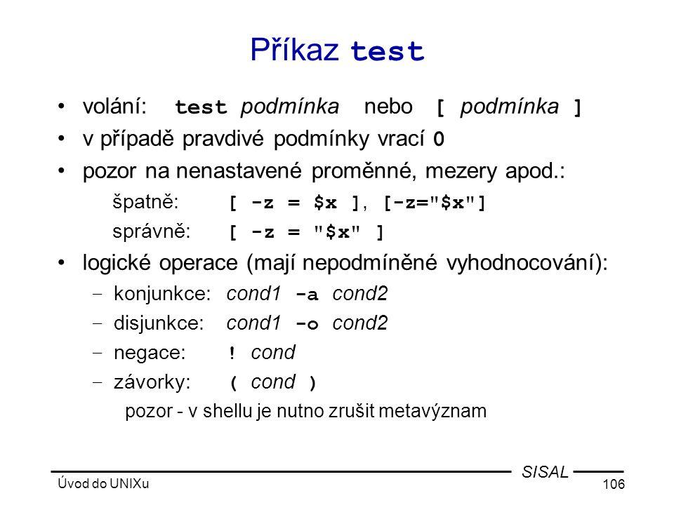 Úvod do UNIXu 106 SISAL Příkaz test •volání: test podmínka nebo [ podmínka ] •v případě pravdivé podmínky vrací 0 •pozor na nenastavené proměnné, mezery apod.: špatně: [ -z = $x ], [-z= $x ] správně: [ -z = $x ] •logické operace (mají nepodmíněné vyhodnocování): – konjunkce:cond1 -a cond2 – disjunkce:cond1 -o cond2 – negace: .