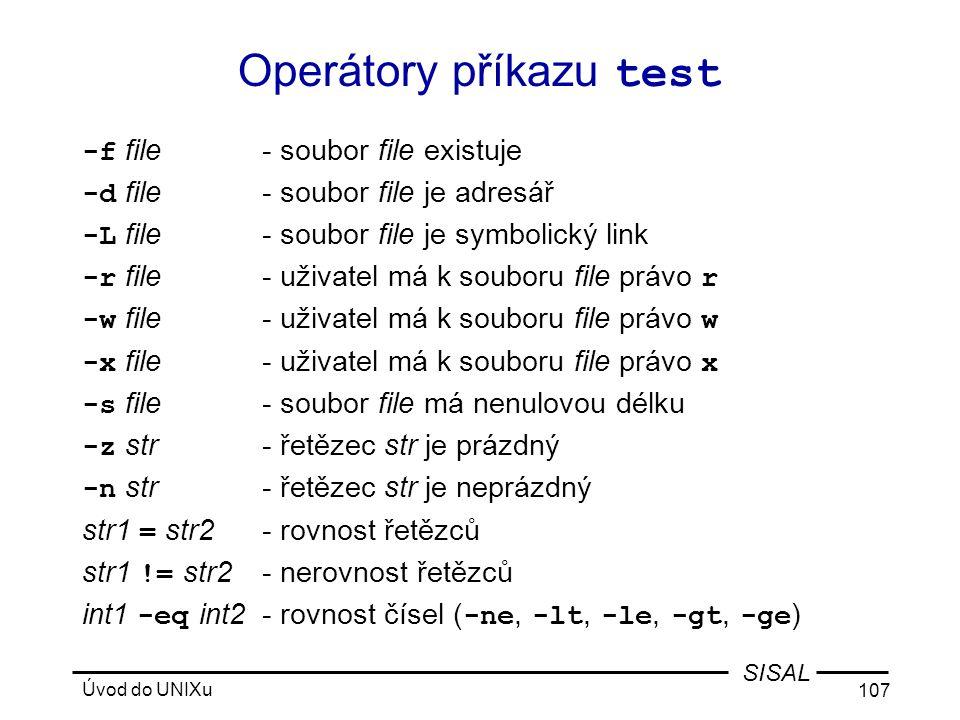 Úvod do UNIXu 107 SISAL Operátory příkazu test -f file- soubor file existuje -d file- soubor file je adresář -L file- soubor file je symbolický link -r file- uživatel má k souboru file právo r -w file- uživatel má k souboru file právo w -x file- uživatel má k souboru file právo x -s file- soubor file má nenulovou délku -z str- řetězec str je prázdný -n str- řetězec str je neprázdný str1 = str2- rovnost řetězců str1 != str2- nerovnost řetězců int1 -eq int2- rovnost čísel ( -ne, -lt, -le, -gt, -ge )