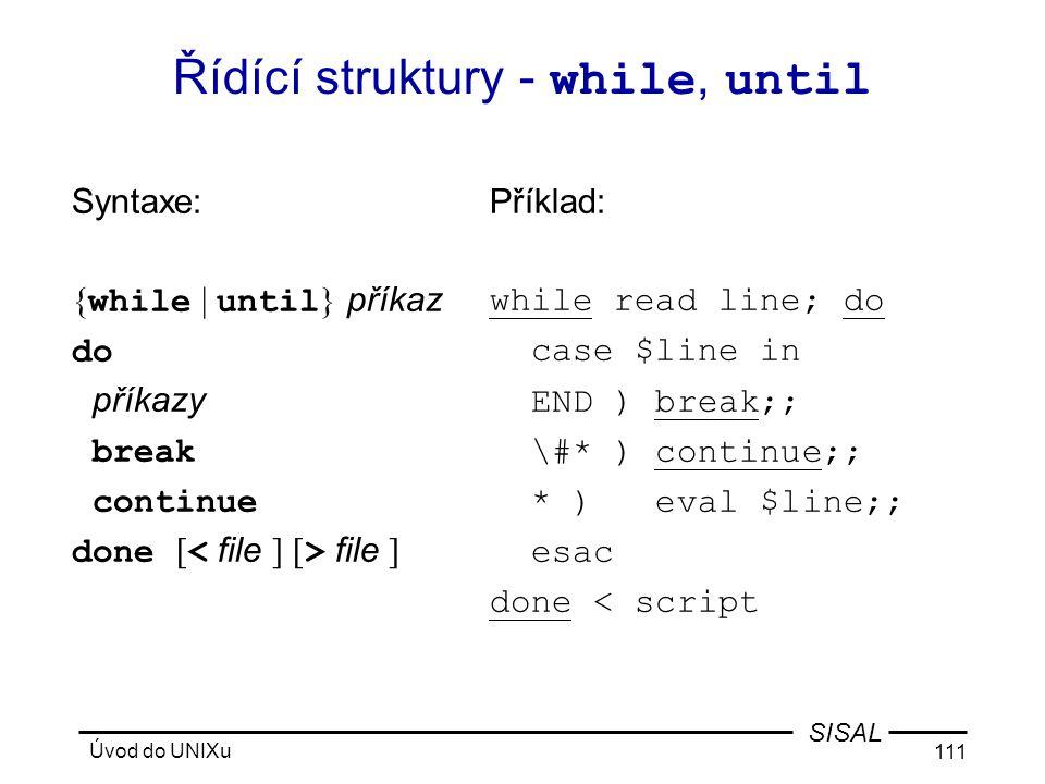 Úvod do UNIXu 111 SISAL Řídící struktury - while, until Syntaxe: { while | until } příkaz do příkazy break continue done [ file ] Příklad: while read line; do case $line in END ) break;; \#* ) continue;; * ) eval $line;; esac done < script