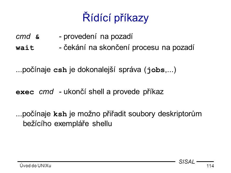 Úvod do UNIXu 114 SISAL Řídící příkazy cmd & - provedení na pozadí wait - čekání na skončení procesu na pozadí...počínaje csh je dokonalejší správa ( jobs,...) exec cmd- ukončí shell a provede příkaz...počínaje ksh je možno přiřadit soubory deskriptorům bežícího exempláře shellu