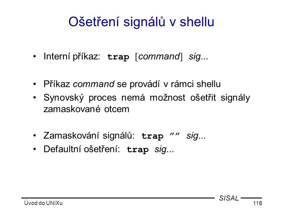 Úvod do UNIXu 116 SISAL Ošetření signálů v shellu •Interní příkaz: trap [ command ] sig...