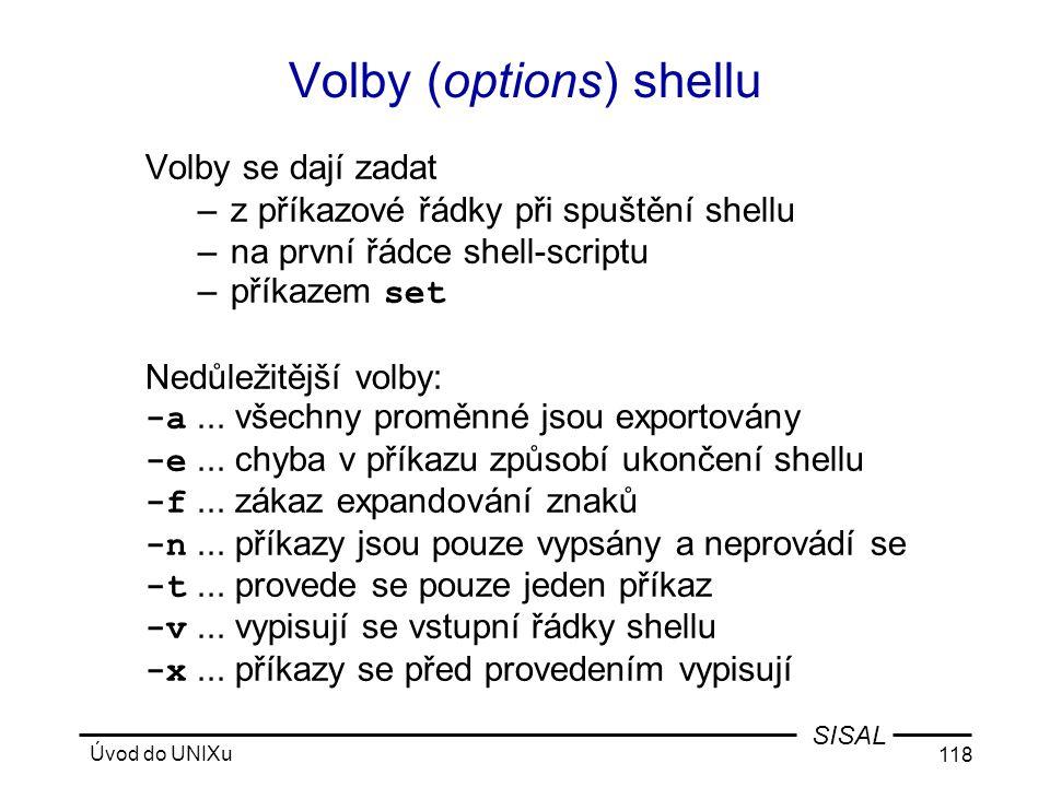 Úvod do UNIXu 118 SISAL Volby (options) shellu Volby se dají zadat –z příkazové řádky při spuštění shellu –na první řádce shell-scriptu –příkazem set Nedůležitější volby: -a...