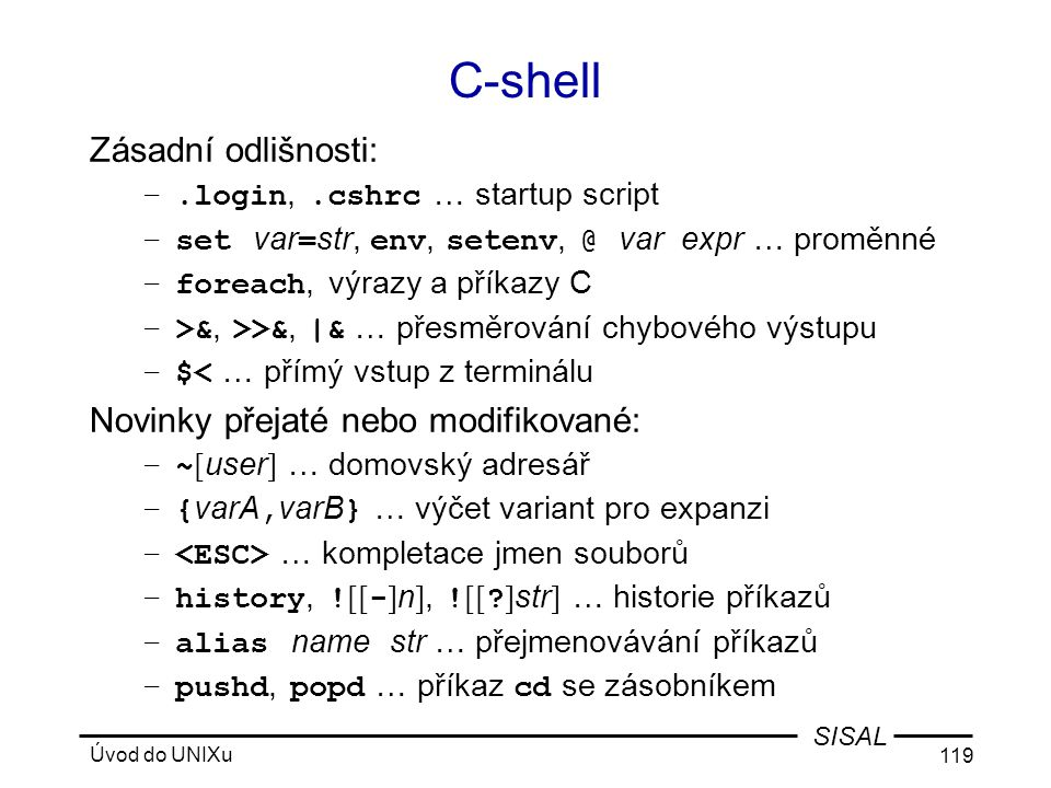 Úvod do UNIXu 119 SISAL C-shell Zásadní odlišnosti: –.login,.cshrc … startup script –set var = str, env, setenv, @ var expr … proměnné –foreach, výrazy a příkazy C –>&, >>&, |& … přesměrování chybového výstupu –$< … přímý vstup z terminálu Novinky přejaté nebo modifikované: –~ [ user ] … domovský adresář –{ varA, varB } … výčet variant pro expanzi – … kompletace jmen souborů –history, .