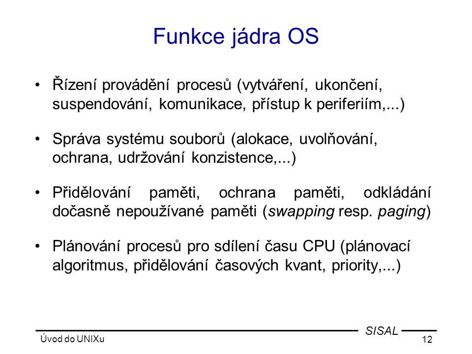 Úvod do UNIXu 12 SISAL Funkce jádra OS •Řízení provádění procesů (vytváření, ukončení, suspendování, komunikace, přístup k periferiím,...) •Správa systému souborů (alokace, uvolňování, ochrana, udržování konzistence,...) •Přidělování paměti, ochrana paměti, odkládání dočasně nepoužívané paměti (swapping resp.