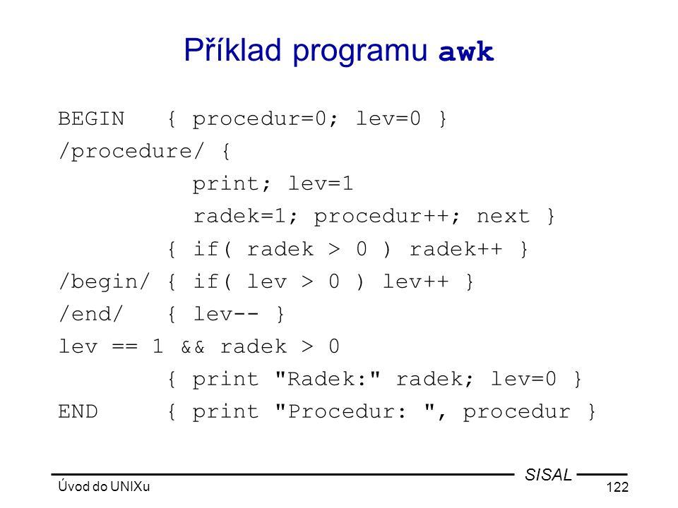 Úvod do UNIXu 122 SISAL Příklad programu awk BEGIN { procedur=0; lev=0 } /procedure/ { print; lev=1 radek=1; procedur++; next } { if( radek > 0 ) radek++ } /begin/ { if( lev > 0 ) lev++ } /end/ { lev-- } lev == 1 && radek > 0 { print Radek: radek; lev=0 } END { print Procedur: , procedur }