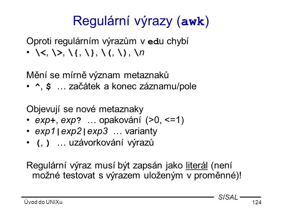 Úvod do UNIXu 124 SISAL Regulární výrazy ( awk ) Oproti regulárním výrazům v ed u chybí • \, \{, \}, \(, \), \ n Mění se mírně význam metaznaků • ^, $ … začátek a konec záznamu/pole Objevují se nové metaznaky • exp +, exp .