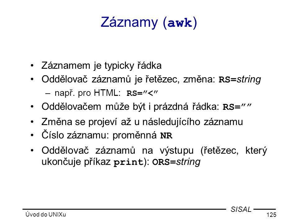 Úvod do UNIXu 125 SISAL Záznamy ( awk ) •Záznamem je typicky řádka •Oddělovač záznamů je řetězec, změna: RS= string –např.