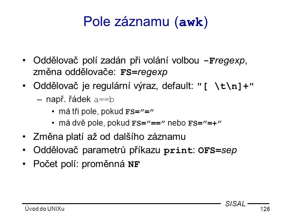 Úvod do UNIXu 126 SISAL Pole záznamu ( awk ) •Oddělovač polí zadán při volání volbou -F regexp, změna oddělovače: FS= regexp •Oddělovač je regulární výraz, default: [ \t\n]+ –např.