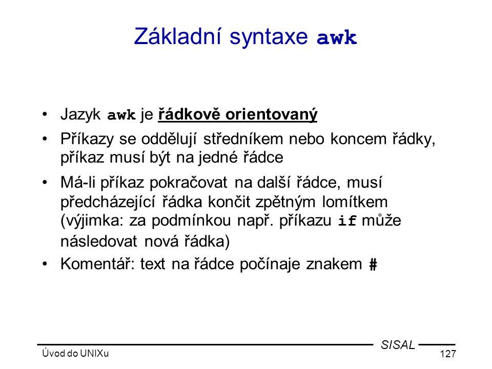 Úvod do UNIXu 127 SISAL Základní syntaxe awk •Jazyk awk je řádkově orientovaný •Příkazy se oddělují středníkem nebo koncem řádky, příkaz musí být na jedné řádce •Má-li příkaz pokračovat na další řádce, musí předcházející řádka končit zpětným lomítkem (výjimka: za podmínkou např.