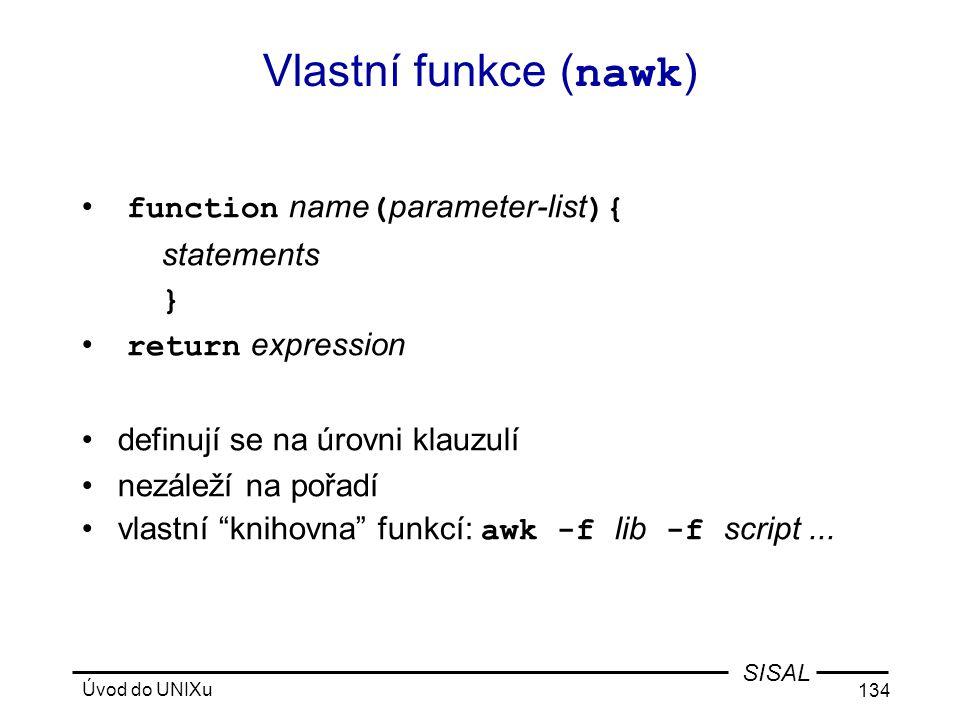 Úvod do UNIXu 134 SISAL Vlastní funkce ( nawk ) • function name ( parameter-list ){ statements } • return expression •definují se na úrovni klauzulí •nezáleží na pořadí •vlastní knihovna funkcí: awk -f lib -f script...