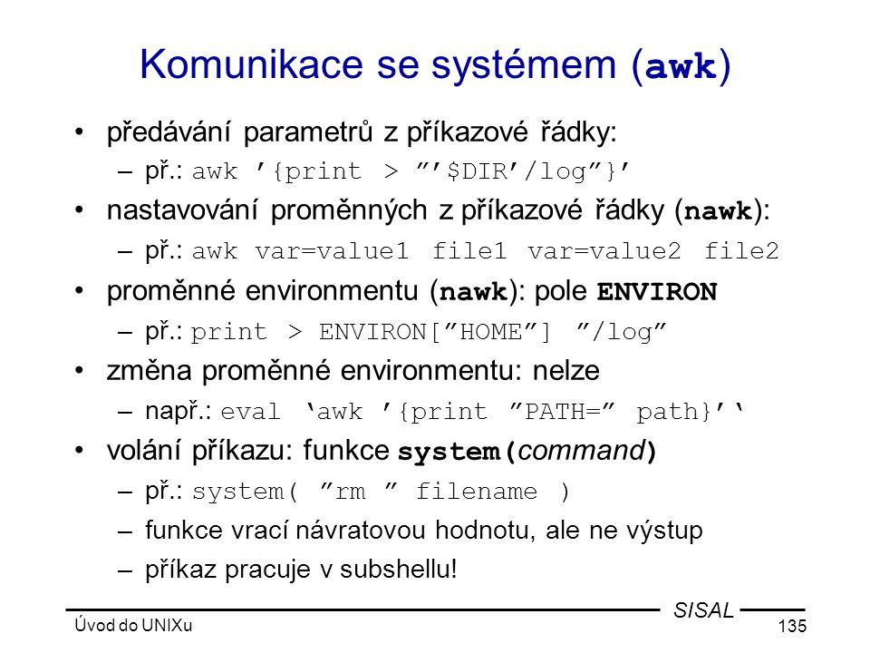 Úvod do UNIXu 135 SISAL Komunikace se systémem ( awk ) •předávání parametrů z příkazové řádky: –př.: awk '{print > '$DIR'/log }' •nastavování proměnných z příkazové řádky ( nawk ): –př.: awk var=value1 file1 var=value2 file2 •proměnné environmentu ( nawk ): pole ENVIRON –př.: print > ENVIRON[ HOME ] /log •změna proměnné environmentu: nelze –např.: eval 'awk '{print PATH= path}'' •volání příkazu: funkce system( command ) –př.: system( rm filename ) –funkce vrací návratovou hodnotu, ale ne výstup –příkaz pracuje v subshellu!