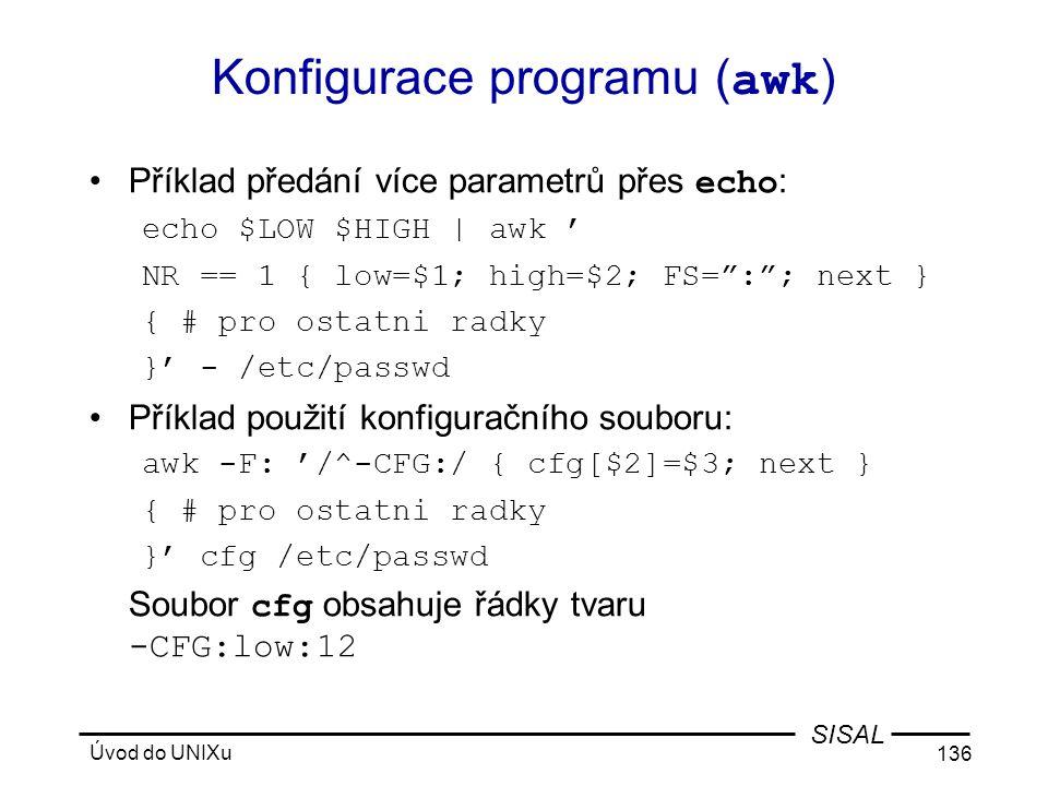 Úvod do UNIXu 136 SISAL Konfigurace programu ( awk ) •Příklad předání více parametrů přes echo : echo $LOW $HIGH | awk ' NR == 1 { low=$1; high=$2; FS= : ; next } { # pro ostatni radky }' - /etc/passwd •Příklad použití konfiguračního souboru: awk -F: '/^-CFG:/ { cfg[$2]=$3; next } { # pro ostatni radky }' cfg /etc/passwd Soubor cfg obsahuje řádky tvaru -CFG:low:12