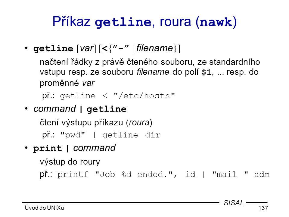Úvod do UNIXu 137 SISAL Příkaz getline, roura ( nawk ) • getline [ var ] [ < { - | filename }] načtení řádky z právě čteného souboru, ze standardního vstupu resp.