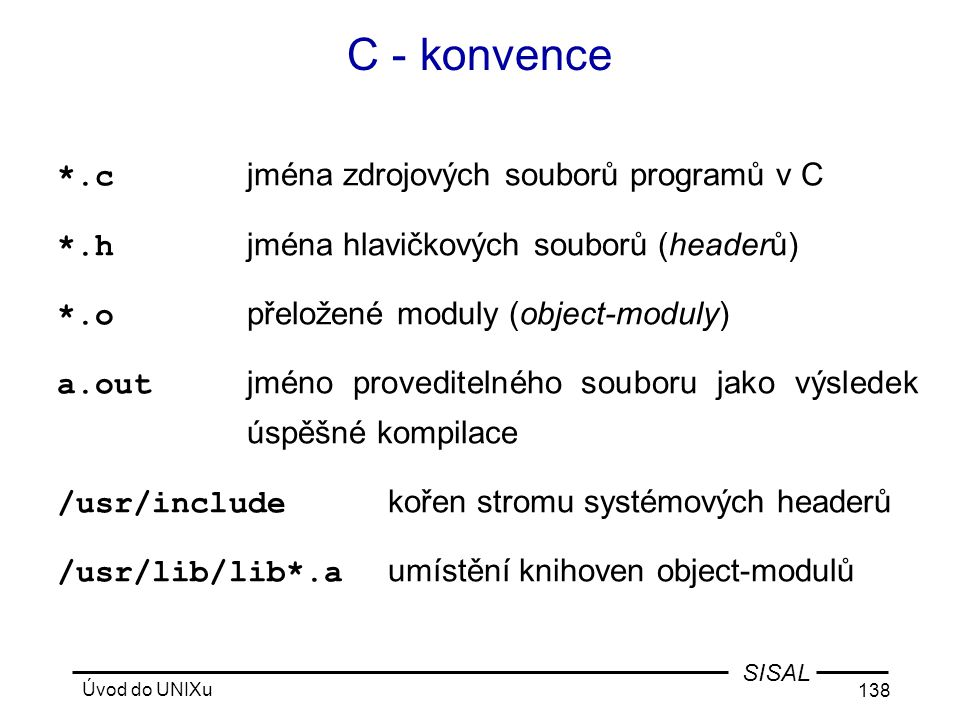 Úvod do UNIXu 138 SISAL C - konvence *.c jména zdrojových souborů programů v C *.h jména hlavičkových souborů (headerů) *.o přeložené moduly (object-moduly) a.out jméno proveditelného souboru jako výsledek úspěšné kompilace /usr/include kořen stromu systémových headerů /usr/lib/lib*.a umístění knihoven object-modulů