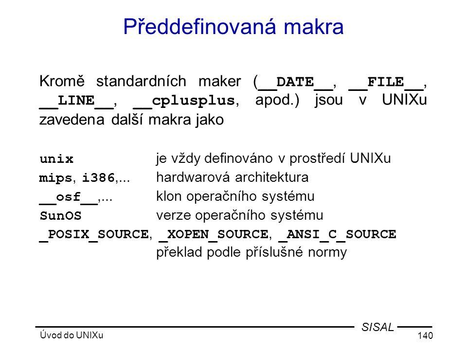 Úvod do UNIXu 140 SISAL Předdefinovaná makra Kromě standardních maker ( __DATE__, __FILE__, __LINE__, __cplusplus, apod.) jsou v UNIXu zavedena další makra jako unix je vždy definováno v prostředí UNIXu mips, i386,...hardwarová architektura __osf__,...klon operačního systému SunOS verze operačního systému _POSIX_SOURCE, _XOPEN_SOURCE, _ANSI_C_SOURCE překlad podle příslušné normy