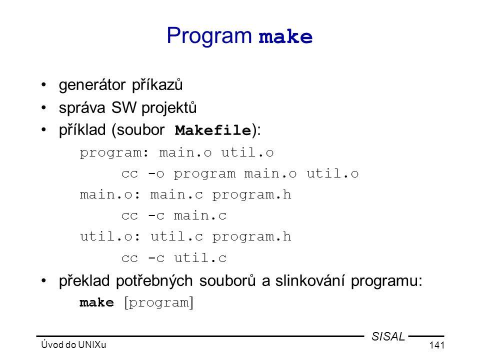 Úvod do UNIXu 141 SISAL Program make •generátor příkazů •správa SW projektů •příklad (soubor Makefile ): program: main.o util.o cc -o program main.o util.o main.o: main.c program.h cc -c main.c util.o: util.c program.h cc -c util.c •překlad potřebných souborů a slinkování programu: make [ program ]
