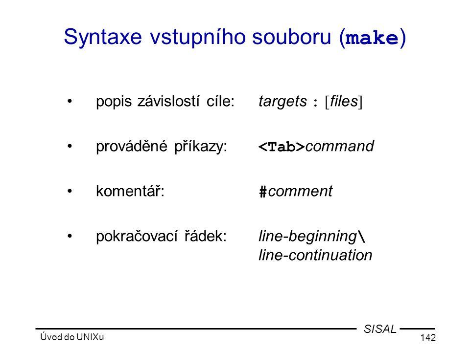 Úvod do UNIXu 142 SISAL Syntaxe vstupního souboru ( make ) •popis závislostí cíle:targets : [ files ] •prováděné příkazy: command •komentář: # comment •pokračovací řádek:line-beginning \ line-continuation